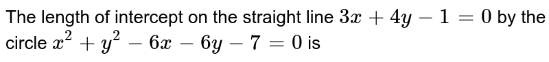 The length of intercept on the straight line `3x + 4y -1 = 0` by the circle `x^(2) + y^(2) -6x -6y -7 =0` is
