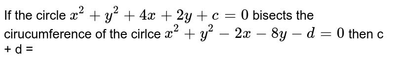If the circle `x^(2) + y^(2) + 4x + 2y + c = 0` bisects the cirucumference of the cirlce `x^(2) + y^(2) -2x -8y -d = 0` then c + d =