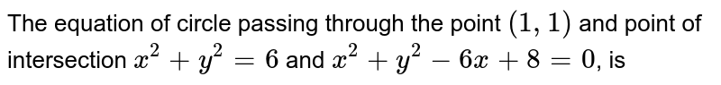The equation of circle passing through the point `(1, 1)` and point of intersection `x^(2) + y^(2) = 6` and `x^(2) + y^(2) -6x + 8 =0`, is