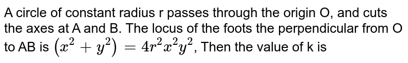 A circle of constant radius r passes through the origin O, and cuts the axes at A and B. The locus of the  foots the perpendicular from O to AB is `(x^(2) + y^(2)) =4r^(2)x^(2)y^(2)`, Then the value of k is