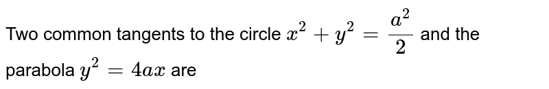 Two common tangents to the circle  `x^(2) + y^(2) = (a^(2))/(2)` and the parabola `y^(2) = 4ax` are