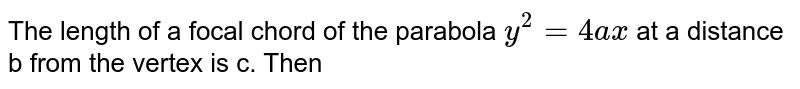 The length of a focal chord of the parabola `y^(2) = 4ax`  at a distance b from  the vertex is c.  Then