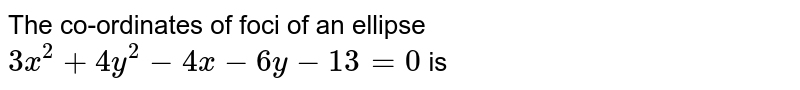 The co-ordinates of foci of an ellipse `3x^(2) + 4y^(2) - 4x - 6y -13 = 0`  is