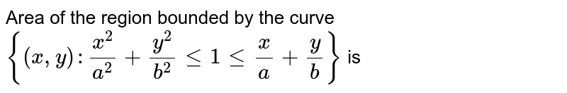 """Area of the region bounded by the curve `{(x,y) : (x^(2))/(a^(2)) + (y^(2))/(b^(2)) le 1 le """""""" (x)/(a) + (y)/(b)}` is"""