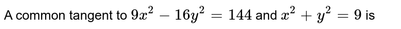 A common tangent to `9x^(2) - 16y^(2) = 144` and `x^(2) + y^(2) = 9` is