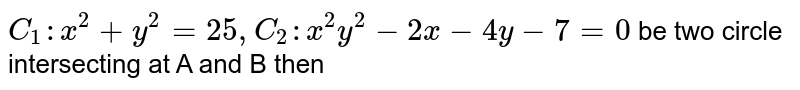 `C_(1): x^(2) + y^(2) = 25, C_(2) : x^(2) y^(2) - 2x - 4y -7 = 0` be two circle einterseting at A and B then
