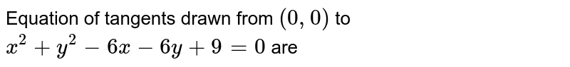 Equation of tangents drawn from `(0, 0)` to `x^(2) + y^(2) - 6x -6y + 9 = 0`  are