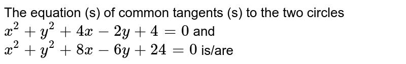 The equation  (s) of common tangents (s) to the two circles `x^(2) + y^(2) + y^(2) + 4x - 2y + 4 = 0` and `x^(2) + y^(2) + 8x - 6y + 24 = 0` is/are