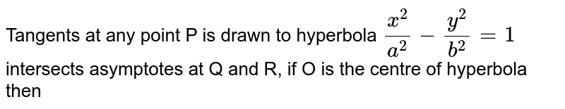 Tangents at any point P is drawn to hyperbola `(x^(2))/(a^(2)) - (y^(2))/(b^(2)) =1` intersects asymptotes at Q and R, if O is the centre of hyperbola then