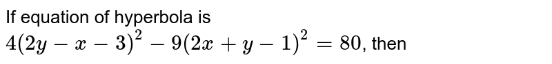 If equation of hyperbola is `4(2y -x -3)^(2) -9(2x + y - 1)^(2) = 80`, then