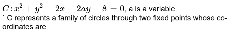 `C : x^(2) + y^(2) - 2x -2ay - 8 = 0`, a is a variable   <br> ` C represents a family of circles through two fixed points whose co-ordinates are