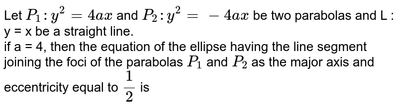 Let `P_(1) : y^(2) = 4ax` and `P_(2) : y^(2) =-4ax` be two parabolas and L : y = x be a straight line.  <br> if a = 4, then the equation of the ellipse having the line segment joining  the foci of the parabolas `P_(1)`  and `P_(2)` as the major axis and eccentricity equal to `(1)/(2)` is