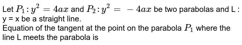 Let `P_(1) : y^(2) = 4ax` and `P_(2) : y^(2) =-4ax` be two parabolas and L : y = x be a straight line. <br> Equation of the tangent at the point on the parabola `P_(1)` where the line L meets the parabola is