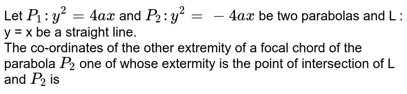 Let `P_(1) : y^(2) = 4ax` and `P_(2) : y^(2) =-4ax` be two parabolas and L : y = x be a straight line.  <br>  The co-ordinates of the other extremity of a focal chord of the parabola `P_(2)` one of whose extermity is the point of intersection  of L and `P_(2)` is