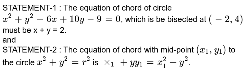 STATEMENT-1 : The equation of chord of circle `x^(2) + y^(2) - 6x + 10y - 9 = 0`, which is be bisected at `(-2, 4)` must be x + y = 2.  <br> and <br> STATEMENT-2 : The equation of chord with mid-point `(x_(1), y_(1))` to the circle `x^(2) + y^(2) = r^(2)` is `xx_(1) + yy_(1) = x_(1)^(2) + y^(2)`.