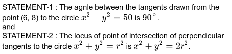 STATEMENT-1 : The agnle between the tangents drawn from the point (6, 8) to the circle `x^(2) + y^(2) = 50` is `90^(@)`. <br> and <br> STATEMENT-2 : The locus of point of intersection of perpendicular  tangents to the circle `x^(2) + y^(2) = r^(2)` is `x^(2) + y^(2)  = 2r^(2)`.