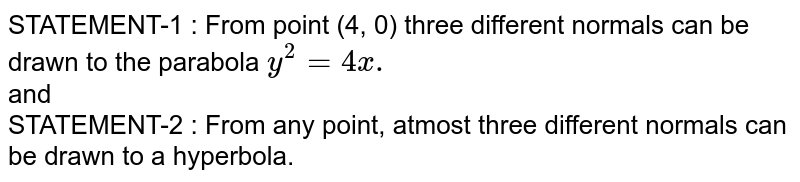 STATEMENT-1 : From point (4, 0) three different normals can be drawn to the parabola `y^(2) =4x.` <br> and <br> STATEMENT-2 : From any point, atmost three different normals can be drawn to a hyperbola.
