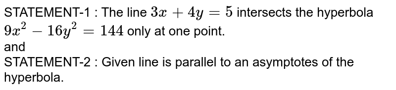 STATEMENT-1 : The line `3x + 4y = 5` intersects the hyperbola `9x^(2) - 16y^(2) = 144` only at one point. <br> and <br> STATEMENT-2 : Given line is parallel to an asymptotes of the hyperbola.