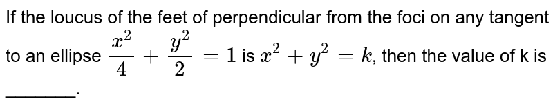 If the loucus of the feet of perpendicular from the foci on any tangent to an ellipse `(x^(2))/(4) + (y^(2))/(2) =1` is `x^(2) + y^(2) =k`, then the value of k is  _______.