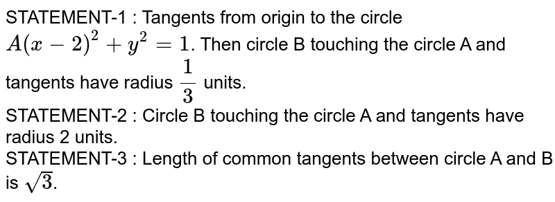 STATEMENT-1 : Tangents from origin to the circle `A(x-2)^(2) + y^(2) =1`. Then circle B touching the circle A and tangents have radius `(1)/(3)` units.  <br> STATEMENT-2 : Circle B touching the circle A and tangents have radius 2 units. <br> STATEMENT-3 : Length of common tangents between circle A and B is `sqrt(3)`.
