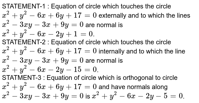 STATEMENT-1 : Equation of circle which touches the circle `x^(2) + y^(2) - 6x +6y + 17 = 0` externally and to which the lines `x^(2) - 3xy - 3x + 9y = 0` are normal is `x^(2) + y^(2) - 6x - 2y -15 = 0`. <br> STATEMENT-2 : Equation of circle which touches the circle `x^(2) + y^(2) -6x + 6y + 17 = 0` internally and to which the line `x^(2) - 3xy - 3x + 9y = 0` are normal is `x^(2) + y^(2) -6x - 2y -5 = 0`.  <br> STATMENT-3 : Equation of circle which is orthogonal to circle `x^(2) + y^(2) -6x + 6y + 17 = 0` and have normals along `x^(2) -3xy -3x + 9y =0` is `x^(2) + y^(2) - 6x -2 y = 0`.