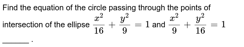 Find the equation of the circle passing through the points of intersection of the ellipse `(x^(2))/(16) + (y^(2))/(9) =1` and `(x^(2))/(9) + (y^(2))/(16) =1` ______ .