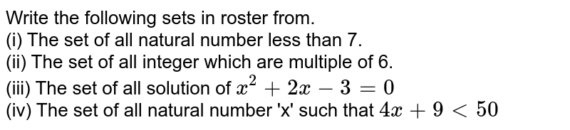 Write the following sets in roster from. <br> (i) The set of all natural number less than 7. <br> (ii) The set of all integer which are multiple of 6. <br> (iii) The set of all solution of `x^(2)+2x-3=0` <br> (iv) The set of all natural number 'x' such that `4x+9 lt 50`
