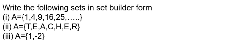 Write the following sets in set builder form <br> (i) A={1,4,9,16,25,…..} <br> (ii) A={T,E,A,C,H,E,R} <br> (iii) A={1,-2}
