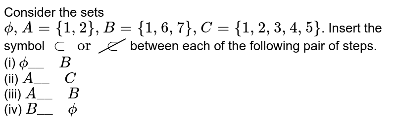 """Consider the sets `phi, A={1,2}, B={1,6,7}, C={1,2,3,4,5}`. Insert the symbol `subset or cancel(sub)` between each of the following pair of steps. <br> (i) `phi""""__  """"B` <br> (ii) `A""""__  """"C` <br> (iii) `A""""__  """"B` <br> (iv) `B""""__  """"phi`"""
