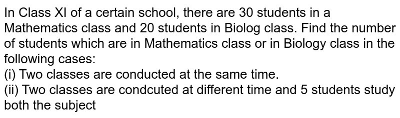 In Class XI of a certain school, there are 30 students in a Mathematics class and 20 students in Biolog class. Find the number of students which are in Mathematics class or in Biology class in the following cases: <br> (i)  Two classes are conducted at the same time. <br> (ii) Two classes are condcuted at different time and 5 students study both the subject