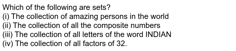 Which of the following are sets? <br> (i) The collection of amazing persons in the world <br> (ii) The collection of all the composite numbers <br> (iii) The collection of all letters of the word INDIAN <br> (iv) The collection of all factors of 32.