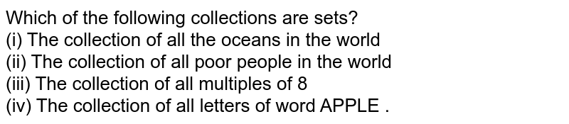 Which of the following  collections are sets? <br> (i) The collection of all the oceans in the world <br> (ii) The collection of all poor people in the world <br> (iii) The collection of all multiples of 8 <br> (iv) The collection of all letters of word APPLE .