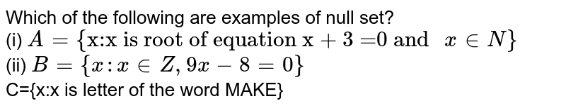"""Which  of the following are examples of null set? <br> (i) `A ={""""x:x is root of equation x + 3 =0 and """"x in N} ` <br> (ii) `B ={x:x in Z,9x -8=0}` <br> C={x:x is letter of the word MAKE}"""