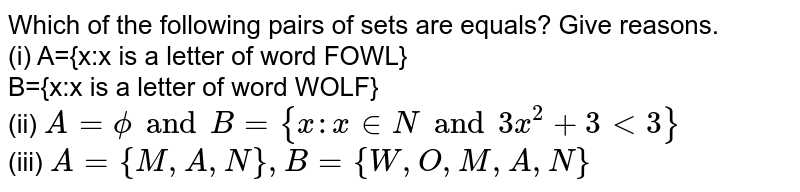 Which of the following pairs of sets are equals? Give reasons. <br> (i) A={x:x is a letter of word FOWL} <br> B={x:x is a letter of word WOLF} <br> (ii) `A=phi and B={x:x in N and 3x^(2)+3 lt 3}` <br> (iii) `A={M,A,N}, B={W,O,M,A,N}`