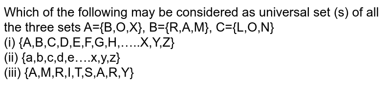 Which of the following may be considered as universal set (s) of all the three sets A={B,O,X}, B={R,A,M}, C={L,O,N} <br> (i) {A,B,C,D,E,F,G,H,…..X,Y,Z} <br> (ii) {a,b,c,d,e….x,y,z} <br> (iii) {A,M,R,I,T,S,A,R,Y}