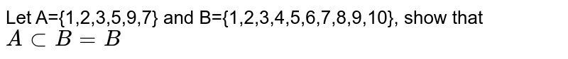 Let A={1,2,3,5,9,7} and B={1,2,3,4,5,6,7,8,9,10}, show that `A subset B=B`