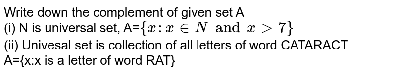 Write down the complement of given set A <br> (i) N is universal set, A=`{x:x in N and x gt 7}` <br> (ii) Univesal set is collection of all letters of word CATARACT <br> A={x:x is a letter of word RAT}