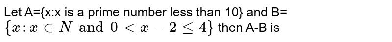 Let A={x:x is a prime number less than 10} and B=`{x:x in N and 0 lt x -2 le 4}` then A-B is