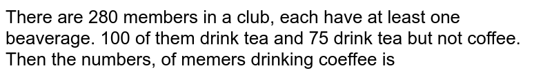 There are 280 members in a club, each have at least one beaverage. 100 of them drink tea and 75 drink tea but not coffee. Then the numbers, of memers drinking coeffee is