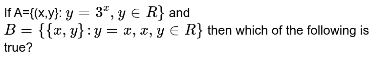 If A={(x,y}: `y=3^(x), y in R}` and `B={{x,y}:y=x, x,y in R}` then which of the following is true?
