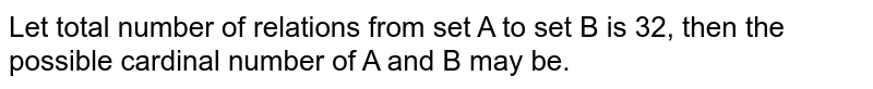 Let total number of relations from set A to set B is 32, then the possible cardinal number of A and B may be.