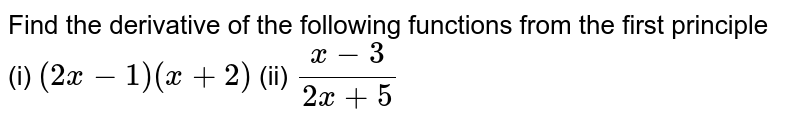 Find the derivative of the following functions from the first principle <br> (i) `(2x - 1) (x + 2)`   (ii) `(x - 3)/(2x + 5)`