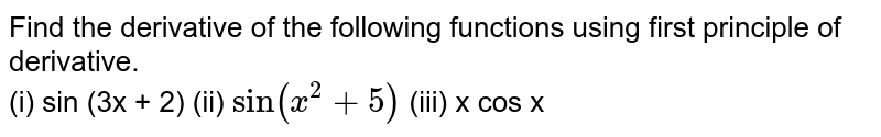"""Find the derivative of the following functions using first principle of derivative. <br> (i) sin (3x + 2) (ii) `""""sin"""" (x^(2) + 5)`   (iii) x cos x"""