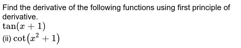Find the derivative of the following functions using first principle of derivative. <br> `tan(x + 1)` <br> (ii) `cot (x^(2) + 1)`