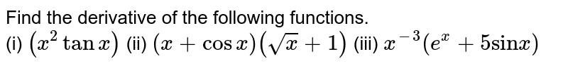 """Find the derivative of the following functions. <br> (i) `(x^(2) tan x)`   (ii) `(x + cos x) (sqrt(x) + 1)`  (iii) `x^(-3) (e^(x) + 5 """"sin"""" x)`"""