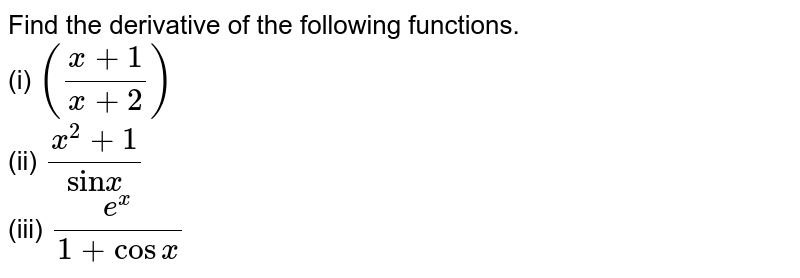 """Find the derivative of the following functions. <br> (i) `((x + 1)/(x + 2))` <br> (ii) `(x^(2) + 1)/(""""sin"""" x)` <br> (iii) `(e^(x))/(1 + cos x)`"""