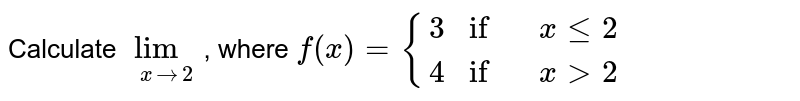 Calculate `underset(x to 2)(lim)`, where `f(x) = {{:(3 if ,x le 2),(4 if, x gt 2):}`
