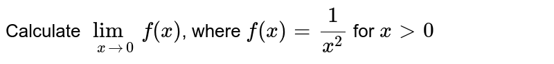 Calculate `underset(x to 0)(lim) f(x)`, where `f(x) = (1)/(x^(2))` for `x gt 0`
