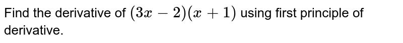 Find the derivative of `(3x - 2) (x + 1)` using first principle of derivative.