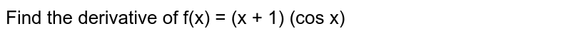 Find the derivative of f(x) = (x + 1) (cos x)
